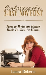 Confessions of a 3-Day Novelist: How to Write an Entire Book in Just 72 Hours ebook by Laura Roberts