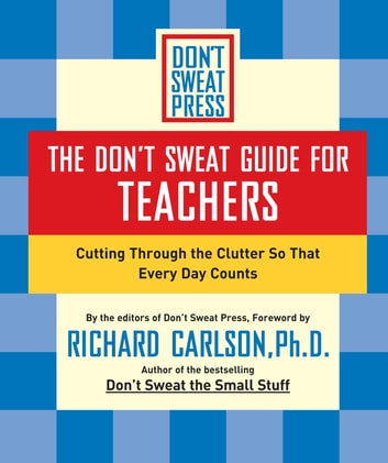 The Don't Sweat Guide for Teachers - Cutting Through the Clutter so that Every Day Counts ebook by Richard Carlson