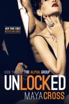 Unlocked - The Alpha Group #3 ebook by Maya Cross