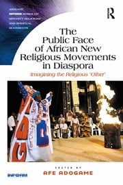 The Public Face of African New Religious Movements in Diaspora - Imagining the Religious 'Other' ebook by Afe Adogame