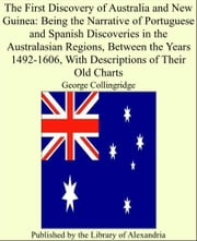 The First Discovery of Australia and New Guinea: Being the Narrative of Portuguese and Spanish Discoveries in the Australasian Regions, Between the Years 1492-1606, With Descriptions of Their Old Charts ebook by George Collingridge