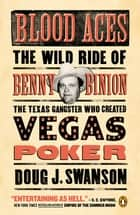 Blood Aces - The Wild Ride of Benny Binion, the Texas Gangster Who Created Vegas Poker eBook by Doug J. Swanson