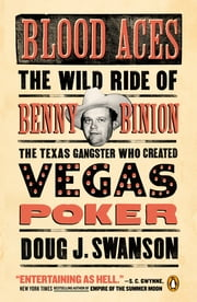 Blood Aces - The Wild Ride of Benny Binion, the Texas Gangster Who Created Vegas Poker ebook by Doug Swanson