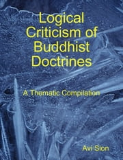 Logical Criticism of Buddhist Doctrines: A Thematic Compilation ebook by Avi Sion