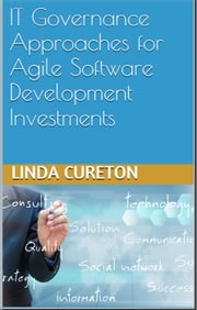 IT GOVERNANCE APPROACHES FOR AGILE SOFTWARE DEVELOPMENT INVESTMENTS ebook by Linda Cureton