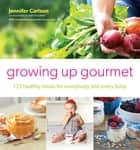 Growing Up Gourmet - 125 Healthy Meals for Everybody and Every Baby ebook by Jennifer Carlson