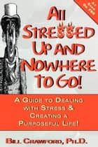 All Stressed Up and Nowhere to Go ebook by Bill Crawford, Ph.D.