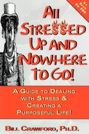All Stressed Up and Nowhere to Go - A Guide to Dealing with Stress & Creating a Purposeful Life ebook by Bill Crawford, Ph.D.
