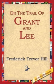 On the Trail of Grant and Lee ebook by Hill, Frederick Trevor