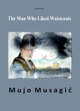 The Man Who Liked Waistcoats ebook by Mujo Musagic