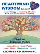 Heartmind Wisdom Collection #1 - An Anthology of Inspiring Wisdom from Those Who Have Been There. ebook by Kindness Is Key Training Inc.