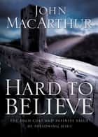 Hard to Believe - The High Cost and Infinite Value of Following Jesus ebook by John F. MacArthur