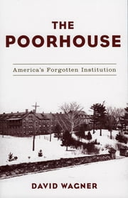 The Poorhouse - America's Forgotten Institution ebook by David Wagner