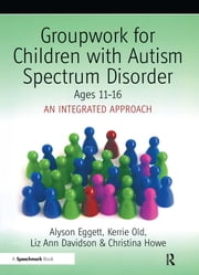 Groupwork for Children with Autism Spectrum Disorder Ages 11-16 - An Integrated Approach ebook by Christina Howe, Alyson Eggett, Kerrie Old,...