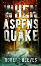 When Aspens Quake ebook by Robert Reeves