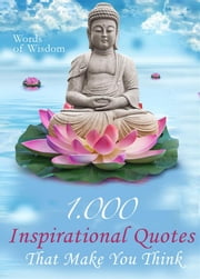 Words of Wisdom - 1000 Inspirational Quotes That Make You Think - Wise Words, Aphorisms And Famous Sayings To Realize What Matters In Life (Illustrated Edition) ebook by Luise J. Rotman