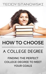 How To Choose A College Degree -Finding The Perfect College Degree To Meet Your Goals ebook by Teddy Stanowski
