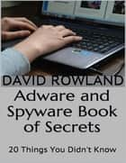 Adware and Spyware Book of Secrets: 20 Things You Didn't Know ebook by David Rowland