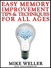 Easy Memory Improvement Tips and Techniques for All Ages ebook by Mike Weller