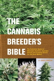 The Cannabis Breeder's Bible - The Definitive Guide to Marijuana Genetics, Cannabis Botany and Creating Strains for the Seed Market ebook by Greg Green