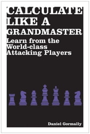 Calculate Like a Grandmaster - Learn from the World-Class Attacking Players ebook by Daniel Gormally