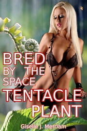 Bred by the Space Tentacle Plant ebook by Giselle Merriam