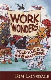 WORK WONDERS - FEED YOUR DOG RAW MEATY BONES ebook by Tom Lonsdale
