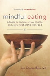 Mindful Eating - A Guide to Rediscovering a Healthy and Joyful Relationship with Food ebook by Jan Chozen Bays, MD