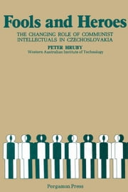Fools and Heroes: The Changing Role of Communist Intellectuals in Czechoslovakia ebook by Hruby, Peter
