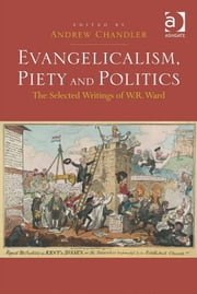 Evangelicalism, Piety and Politics - The Selected Writings of W.R. Ward ebook by Dr Andrew Chandler