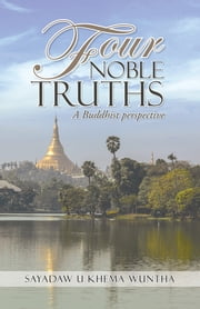 Four Noble Truths - A Buddhist perspective ebook by Sayadaw U Khema Wuntha