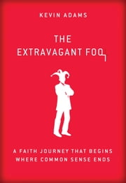 The Extravagant Fool - A Faith Journey That Begins Where Common Sense Ends ebook by Kevin Adams