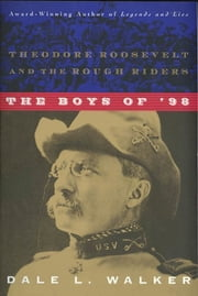 The Boys of '98 - Theodore Roosevelt and the Rough Riders ebook by Dale L. Walker