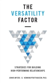 The Versatility Factor - Strategies for Building High-Performing Relationships ebook by John Myers, Dr. Henning Pfaffhausen