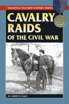 Cavalry Raids of the Civil War ebook by Robert W. Black