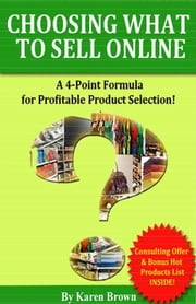 Choosing What to Sell Online: A 4-Point Formula for Profitable Product Selection ebook by Karen Brown