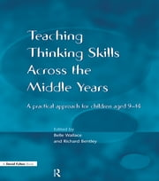 Teaching Thinking Skills across the Middle Years - A Practical Approach for Children Aged 9-14 ebook by Belle Wallace,Richard Bentley
