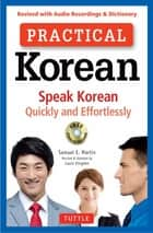 Practical Korean - Speak Korean Quickly and Effortlessly (Revised with Audio Recordings & Dictionary) ebook by Samuel E. Martin, Laura Kingdon