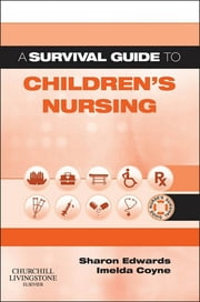 A Survival Guide to Children's Nursing E-book ebook by Sharon L. Edwards, MSc DIPN(LON) PGCEA RGN, Imelda Coyne,...
