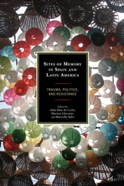 Sites of Memory in Spain and Latin America - Trauma, Politics, and Resistance ebook by Marina Llorente,Marcella Salvi,Aída Díaz de León,Selfa A. Chew,Martha I. Chew Sánchez,George Ciccariello-Maher,Mallory Craig-Kuhn,Aída Díaz de León,Alfred Limas Hernández,Marina Llorente,Beatriz Carolina Peña,Juan José Ponce-Vázquez,Marcella Salvi,Oscar D. Sarmiento,Liliana Trevizán,Steven F. White