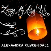 Loving My Actual Life - An Experiment in Relishing What's Right in Front of Me audiobook by Alexandra Kuykendall