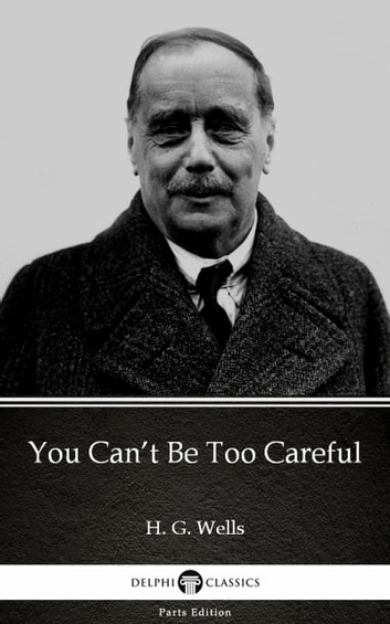 You Can't Be Too Careful by H. G. Wells (Illustrated) ebook by H. G. Wells