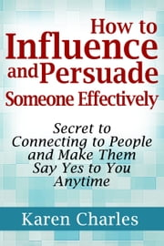 How to Influence and Persuade Someone Effectively: Secret to Connecting to People and Make Them Say Yes to You Anytime ebook by Karen Charles