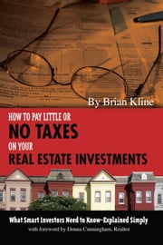 How to Pay Little or No Taxes on Your Real Estate Investments - What Smart Investors Need to Know Explained Simply ebook by Brian Kline