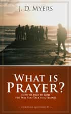 What is Prayer? - How to Pray to God the Way You Talk to a Friend ebooks by J. D. Myers