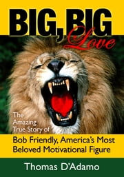 Big, Big Love: The Amazing True Story of Bob Friendly, America's Most Beloved Motivational Figure ebook by Thomas D'Adamo