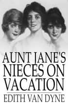 Aunt Jane's Nieces on Vacation ebook by Edith Van Dyne