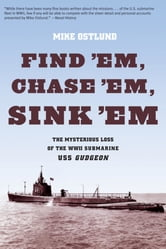 Find 'Em, Chase 'Em, Sink 'Em - The Mysterious Loss of the WWII Submarine USS Gudgeon ebook by Mike Ostlund