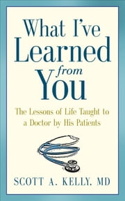 What I've Learned from You: The Lessons of Life Taught to a Doctor by His Patients ebook by Scott Kelly,Paul McCarthy,Karen Minster