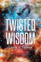 Twisted Wisdom ebook by Lance D. Farmer